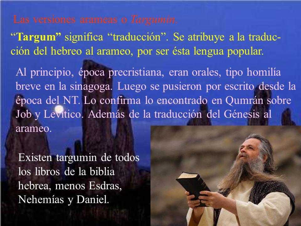 Las versiones arameas o Targumin. Targum significa traducción. Se atribuye a la traduc- ción del hebreo al arameo, por ser ésta lengua popular. Al pri