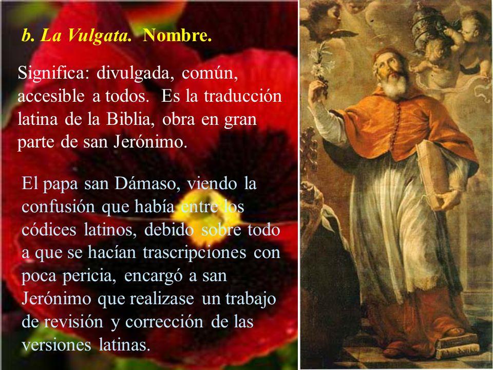 b. La Vulgata. Nombre. Significa: divulgada, común, accesible a todos. Es la traducción latina de la Biblia, obra en gran parte de san Jerónimo. El pa