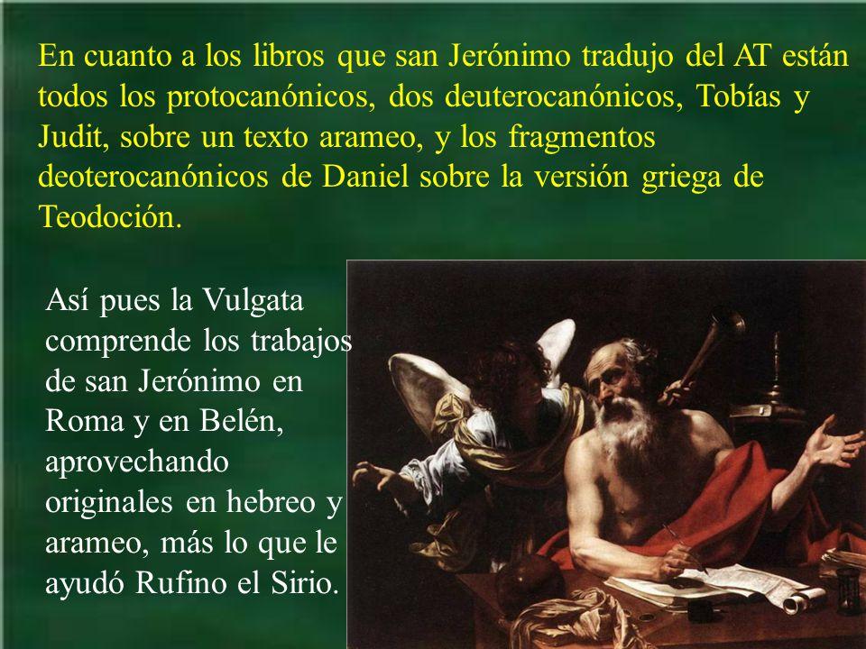 En cuanto a los libros que san Jerónimo tradujo del AT están todos los protocanónicos, dos deuterocanónicos, Tobías y Judit, sobre un texto arameo, y