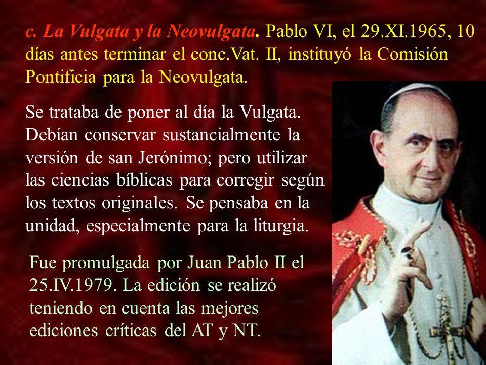 c. La Vulgata y la Neovulgata. Pablo VI, el 29.XI.1965, 10 días antes terminar el conc.Vat. II, instituyó la Comisión Pontificia para la Neovulgata. S