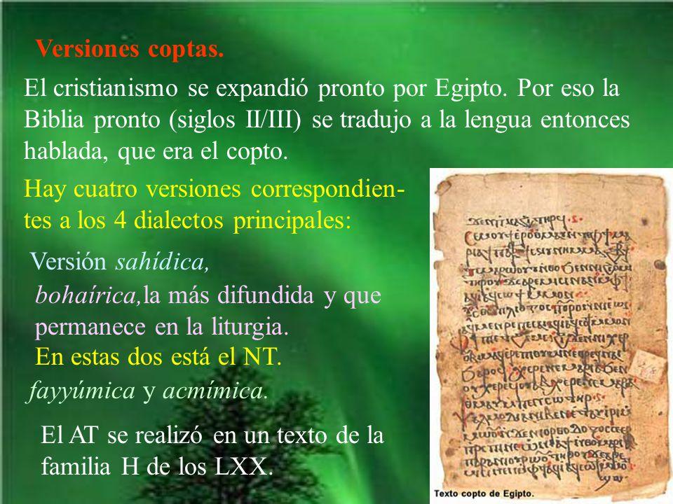 Versiones coptas. El cristianismo se expandió pronto por Egipto. Por eso la Biblia pronto (siglos II/III) se tradujo a la lengua entonces hablada, que