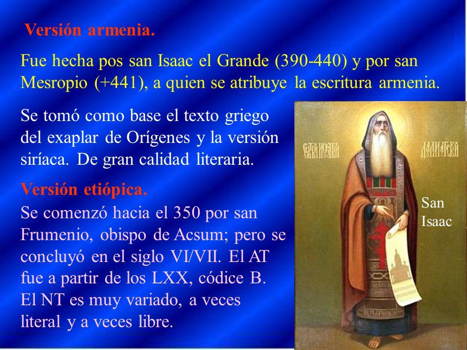 Versión armenia. Fue hecha pos san Isaac el Grande (390-440) y por san Mesropio (+441), a quien se atribuye la escritura armenia. Se tomó como base el