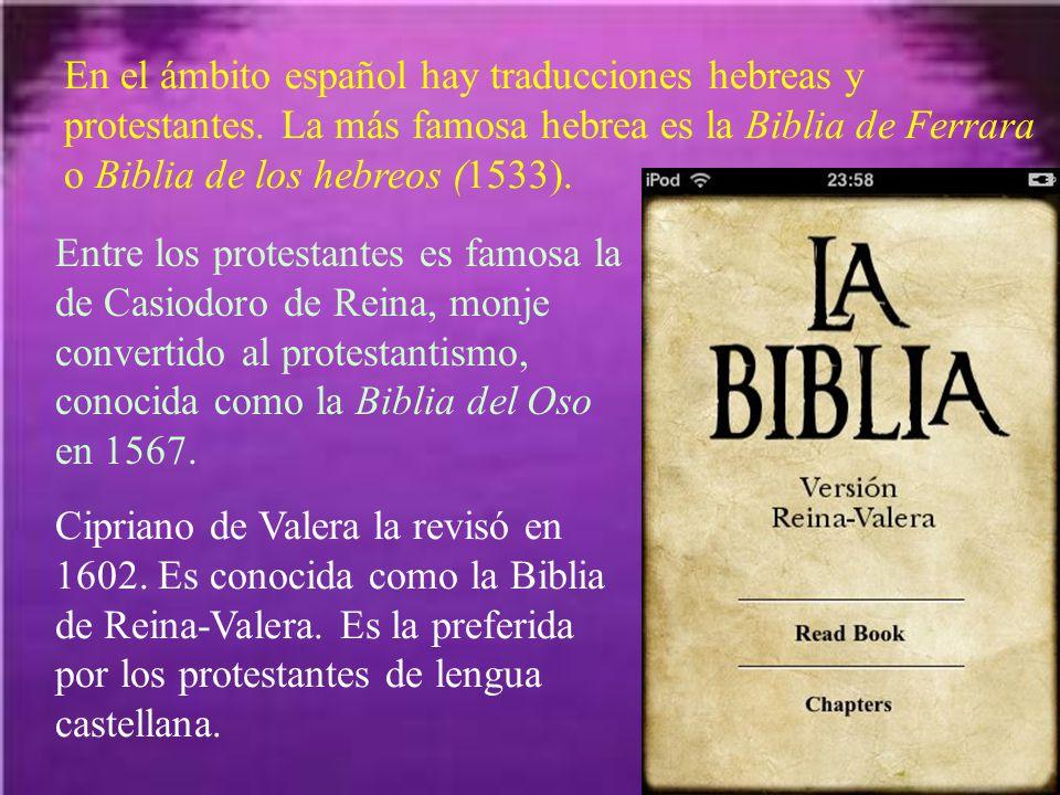 En el ámbito español hay traducciones hebreas y protestantes. La más famosa hebrea es la Biblia de Ferrara o Biblia de los hebreos (1533). Entre los p