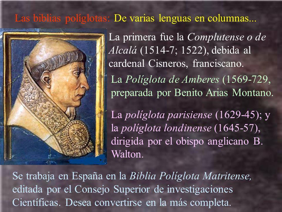 Las biblias políglotas: De varias lenguas en columnas... La primera fue la Complutense o de Alcalá (1514-7; 1522), debida al cardenal Cisneros, franci