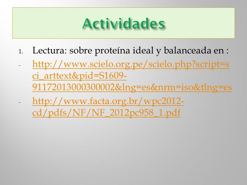 1. Lectura: sobre proteína ideal y balanceada en : - http://www.scielo.org.pe/scielo.php?script=s ci_arttext&pid=S1609- 91172013000300002&lng=es&nrm=i