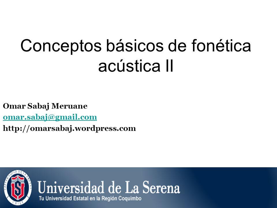 Conceptos básicos de fonética acústica II Omar Sabaj Meruane omar.sabaj@gmail.com http://omarsabaj.wordpress.com