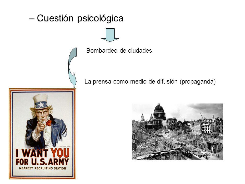 –Cuestión psicológica Bombardeo de ciudades La prensa como medio de difusión (propaganda)