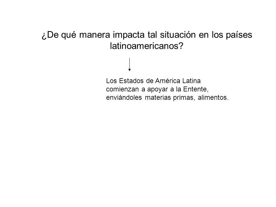 ¿De qué manera impacta tal situación en los países latinoamericanos? Los Estados de América Latina comienzan a apoyar a la Entente, enviándoles materi