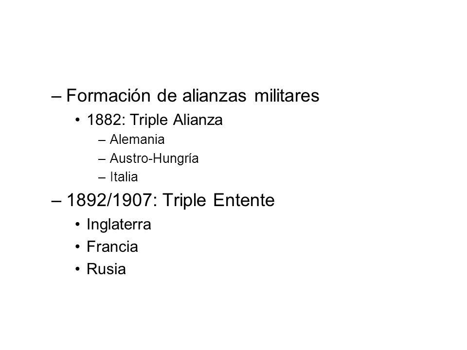 –Formación de alianzas militares 1882: Triple Alianza –Alemania –Austro-Hungría –Italia –1892/1907: Triple Entente Inglaterra Francia Rusia