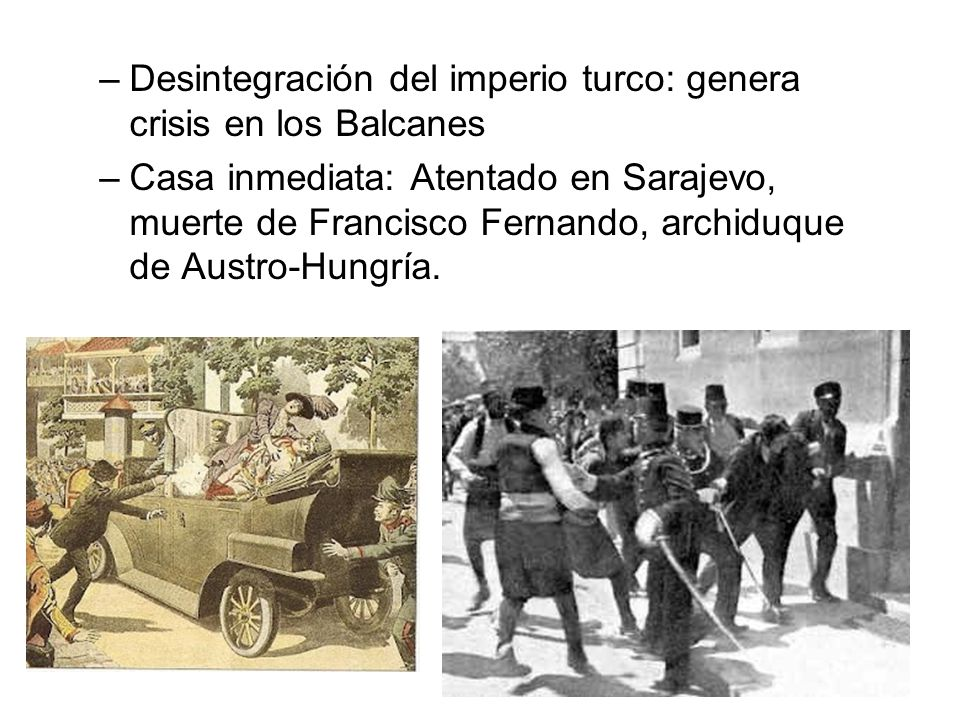 –Desintegración del imperio turco: genera crisis en los Balcanes –Casa inmediata: Atentado en Sarajevo, muerte de Francisco Fernando, archiduque de Au