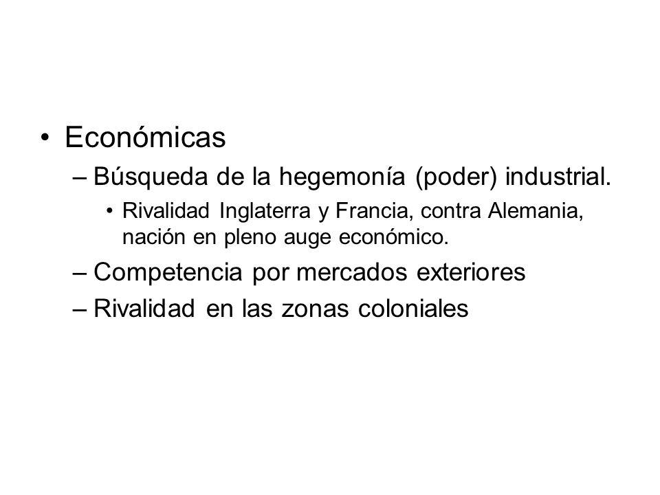 Económicas –Búsqueda de la hegemonía (poder) industrial. Rivalidad Inglaterra y Francia, contra Alemania, nación en pleno auge económico. –Competencia