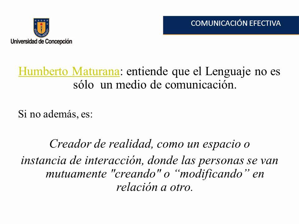 COMUNICACIÓN EFECTIVA Humberto MaturanaHumberto Maturana: entiende que el Lenguaje no es sólo un medio de comunicación. Si no además, es: Creador de r