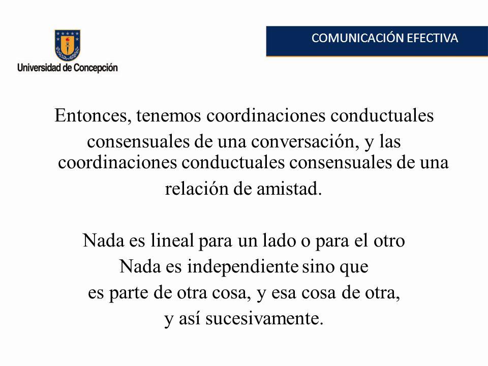 COMUNICACIÓN EFECTIVA Entonces, tenemos coordinaciones conductuales consensuales de una conversación, y las coordinaciones conductuales consensuales de una relación de amistad.