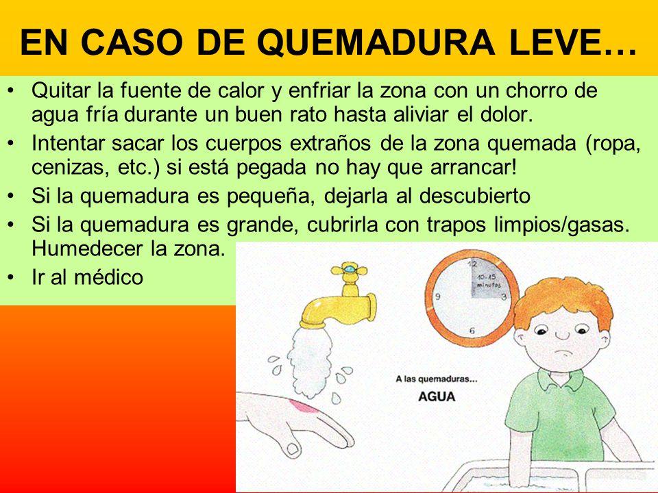 EN CASO DE QUEMADURA LEVE… Quitar la fuente de calor y enfriar la zona con un chorro de agua fría durante un buen rato hasta aliviar el dolor. Intenta