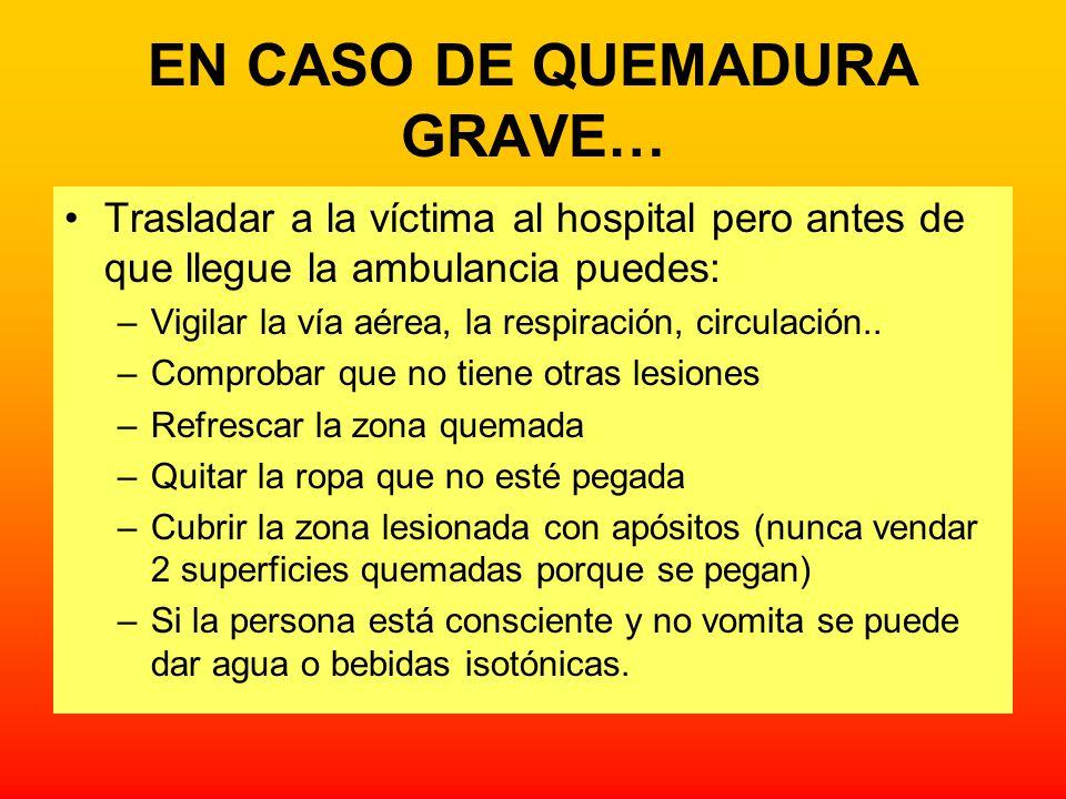 EN CASO DE QUEMADURA GRAVE… Trasladar a la víctima al hospital pero antes de que llegue la ambulancia puedes: –Vigilar la vía aérea, la respiración, c