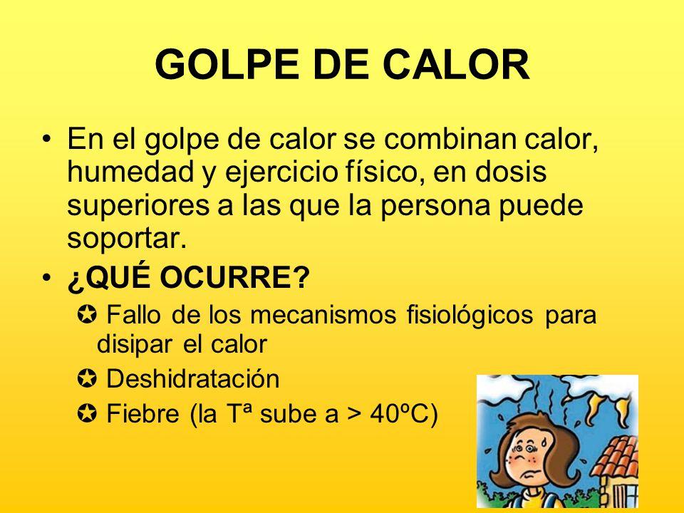 GOLPE DE CALOR Manifestaciones Dolor de cabeza Náuseas, mareo Hipertermia Piel seca y roja Respiración aceleradas y latido muy rápido
