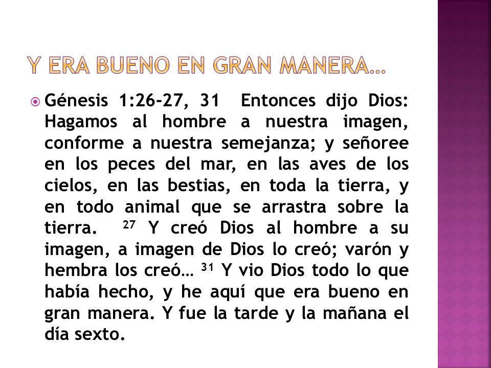 Génesis 1:26-27, 31 Entonces dijo Dios: Hagamos al hombre a nuestra imagen, conforme a nuestra semejanza; y señoree en los peces del mar, en las aves