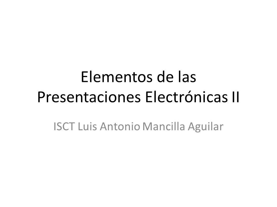 Elementos de las Presentaciones Electrónicas II ISCT Luis Antonio Mancilla Aguilar