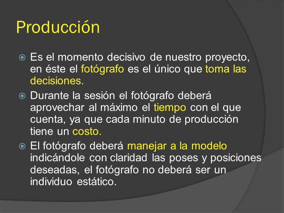 Producción Es el momento decisivo de nuestro proyecto, en éste el fotógrafo es el único que toma las decisiones. Durante la sesión el fotógrafo deberá