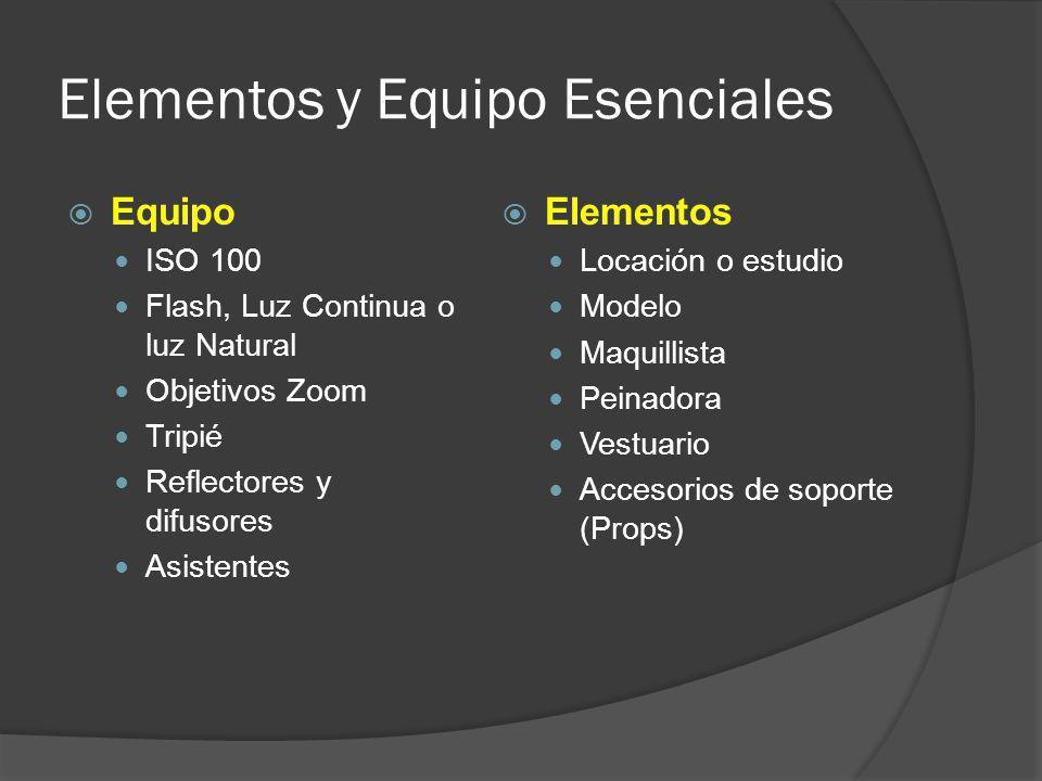 Elementos y Equipo Esenciales Equipo ISO 100 Flash, Luz Continua o luz Natural Objetivos Zoom Tripié Reflectores y difusores Asistentes Elementos Locación o estudio Modelo Maquillista Peinadora Vestuario Accesorios de soporte (Props)