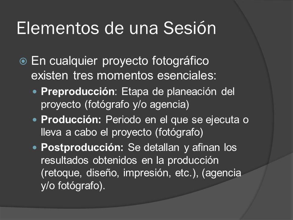 Elementos de una Sesión En cualquier proyecto fotográfico existen tres momentos esenciales: Preproducción: Etapa de planeación del proyecto (fotógrafo y/o agencia) Producción: Periodo en el que se ejecuta o lleva a cabo el proyecto (fotógrafo) Postproducción: Se detallan y afinan los resultados obtenidos en la producción (retoque, diseño, impresión, etc.), (agencia y/o fotógrafo).