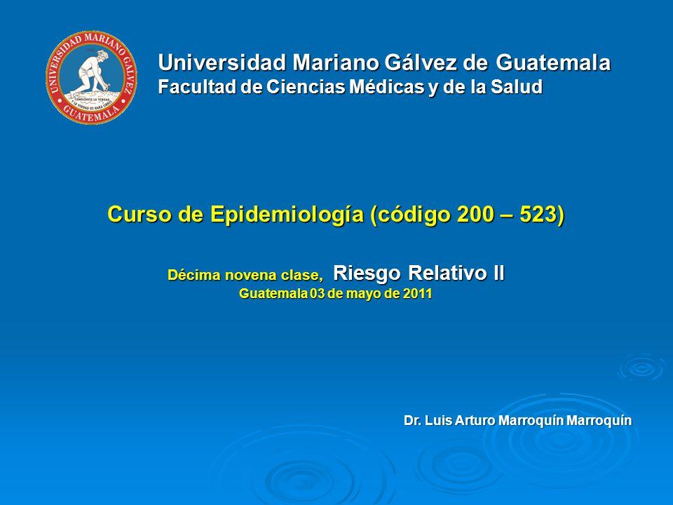 Universidad Mariano Gálvez de Guatemala Facultad de Ciencias Médicas y de la Salud Curso de Epidemiología (código 200 – 523) Décima novena clase, Riesgo Relativo II Guatemala 03 de mayo de 2011 Dr.
