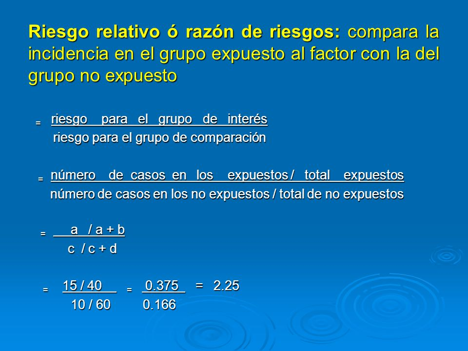 Riesgo Relativo (RR): Mide la fuerza de la asociación: Mide la fuerza de la asociación: Si RR = 1, el riesgo entre los expuestos y los no expuestos es el mismo, NO HAY ASOCIACION Si RR = 1, el riesgo entre los expuestos y los no expuestos es el mismo, NO HAY ASOCIACION Si RR > 1 el riesgo entre los expuestos es mayor que entre los no expuestos (ASOCIACIÓN POSITIVA) Si RR > 1 el riesgo entre los expuestos es mayor que entre los no expuestos (ASOCIACIÓN POSITIVA) Si RR < 1 el riesgo entre los expuestos es menor que entre los no expuestos (ASOCIACION NEGATIVA) Si RR < 1 el riesgo entre los expuestos es menor que entre los no expuestos (ASOCIACION NEGATIVA)