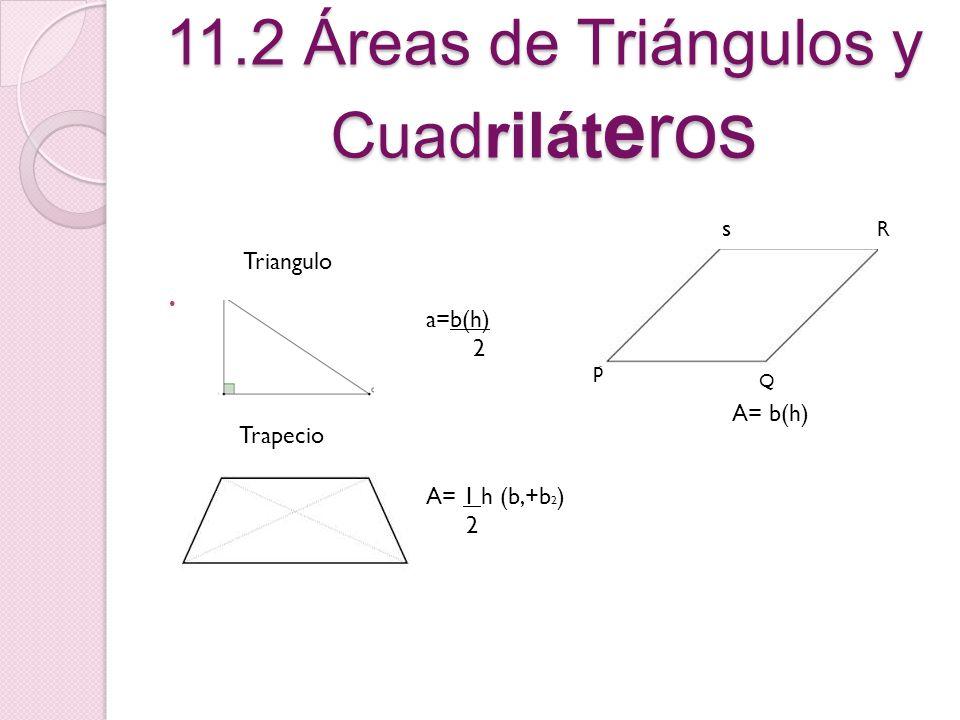 11.2 Áreas de Triángulos y Cuadrilát eros Triangulo a=b(h) 2 Trapecio A= 1 h (b,+b 2 ) 2 A= b(h) s p R Q