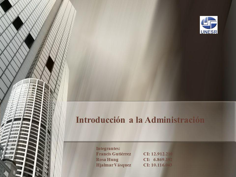 Introducción a la Administración Integrantes: Francis Gutiérrez CI: 12.912.210 Rosa Hung CI: 6.869.192 Hjalmar Vásquez CI: 10.116.043