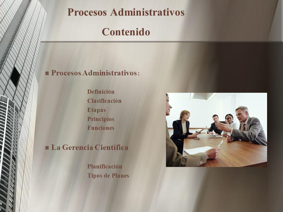 Procesos Administrativos : Definición Clasificación Etapas Principios Funciones La Gerencia Científica Planificación Tipos de Planes Procesos Administrativos Contenido