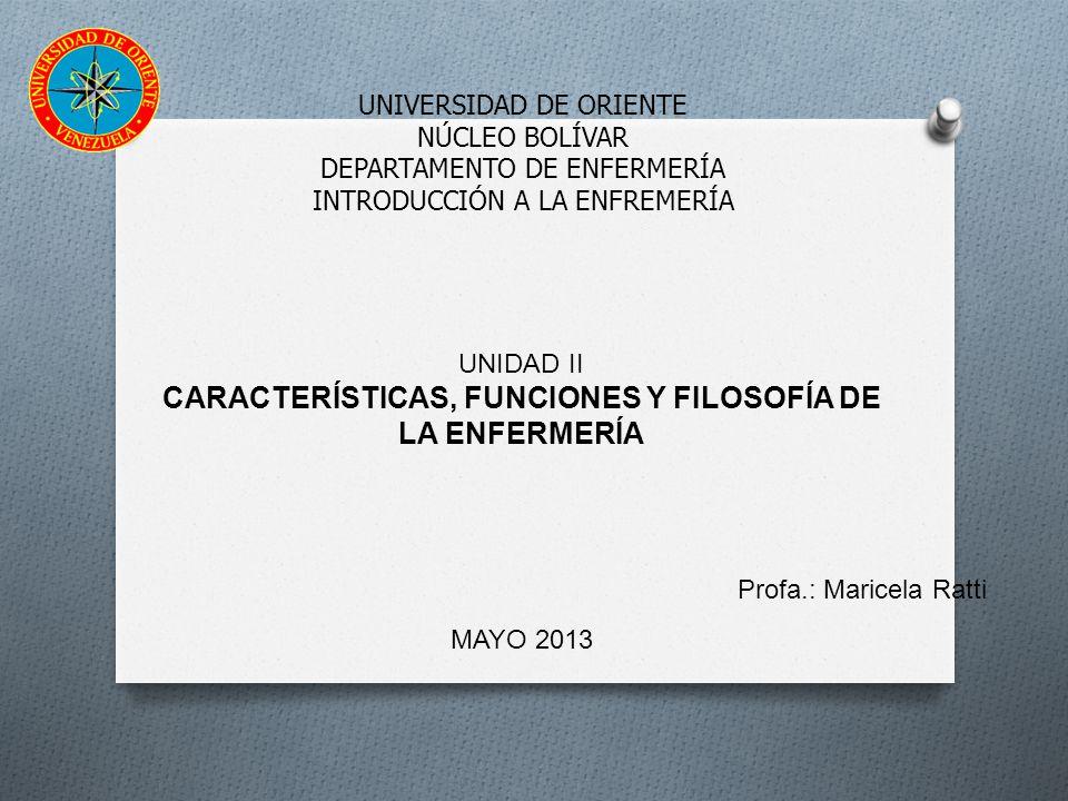 UNIVERSIDAD DE ORIENTE NÚCLEO BOLÍVAR DEPARTAMENTO DE ENFERMERÍA INTRODUCCIÓN A LA ENFREMERÍA UNIDAD II CARACTERÍSTICAS, FUNCIONES Y FILOSOFÍA DE LA ENFERMERÍA MAYO 2013 Profa.: Maricela Ratti