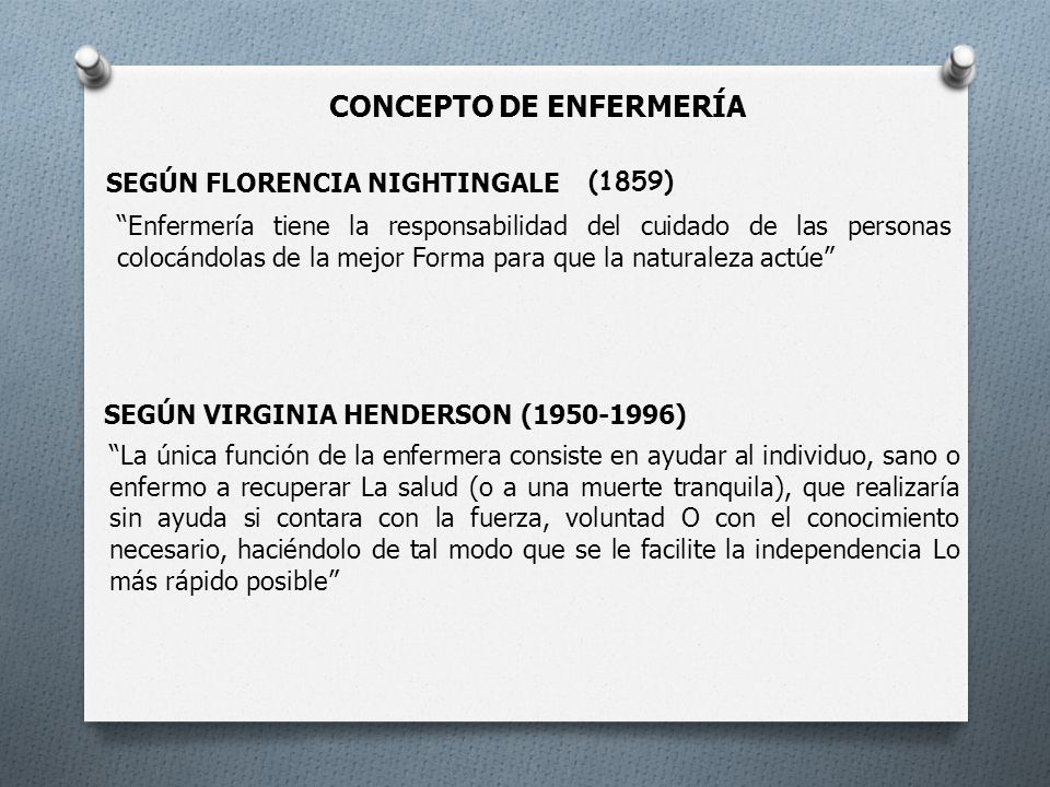 CONCEPTO DE ENFERMERÍA SEGÚN FLORENCIA NIGHTINGALE (1859) Enfermería tiene la responsabilidad del cuidado de las personas colocándolas de la mejor Forma para que la naturaleza actúe SEGÚN VIRGINIA HENDERSON (1950-1996) La única función de la enfermera consiste en ayudar al individuo, sano o enfermo a recuperar La salud (o a una muerte tranquila), que realizaría sin ayuda si contara con la fuerza, voluntad O con el conocimiento necesario, haciéndolo de tal modo que se le facilite la independencia Lo más rápido posible
