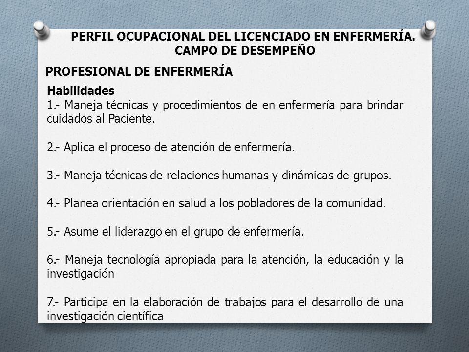 PERFIL OCUPACIONAL DEL LICENCIADO EN ENFERMERÍA. CAMPO DE DESEMPEÑO PROFESIONAL DE ENFERMERÍA Habilidades 1.- Maneja técnicas y procedimientos de en e