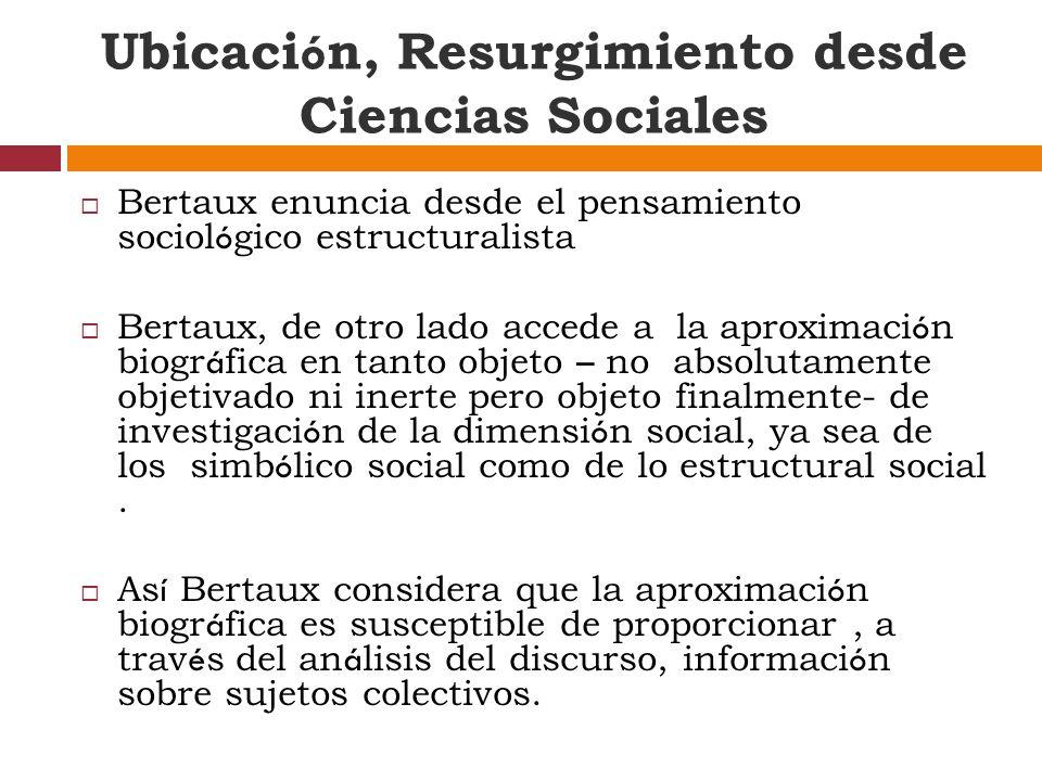 Bertaux enuncia desde el pensamiento sociol ó gico estructuralista Bertaux, de otro lado accede a la aproximaci ó n biogr á fica en tanto objeto – no absolutamente objetivado ni inerte pero objeto finalmente- de investigaci ó n de la dimensi ó n social, ya sea de los simb ó lico social como de lo estructural social.