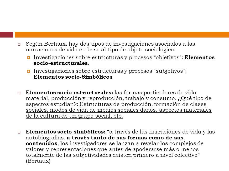 Según Bertaux, hay dos tipos de investigaciones asociados a las narraciones de vida en base al tipo de objeto sociológico: Investigaciones sobre estructuras y procesos objetivos: Elementos socio-estructurales.