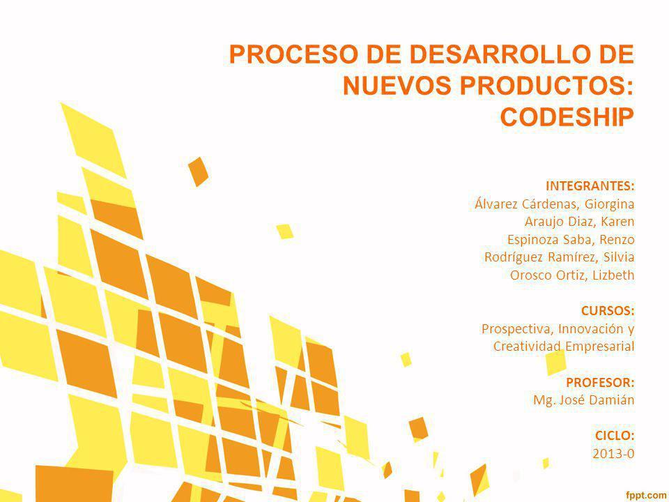 PROCESO DE DESARROLLO DE NUEVOS PRODUCTOS: CODESHIP INTEGRANTES: Álvarez Cárdenas, Giorgina Araujo Diaz, Karen Espinoza Saba, Renzo Rodríguez Ramírez,