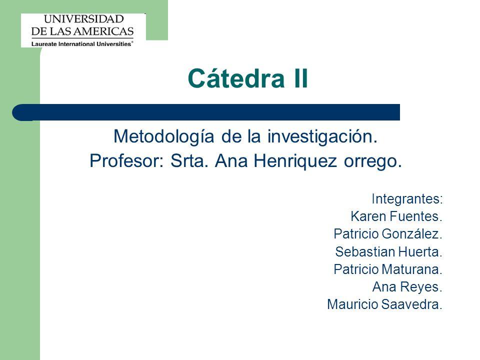 Cátedra II Metodología de la investigación. Profesor: Srta. Ana Henriquez orrego. Integrantes: Karen Fuentes. Patricio González. Sebastian Huerta. Pat