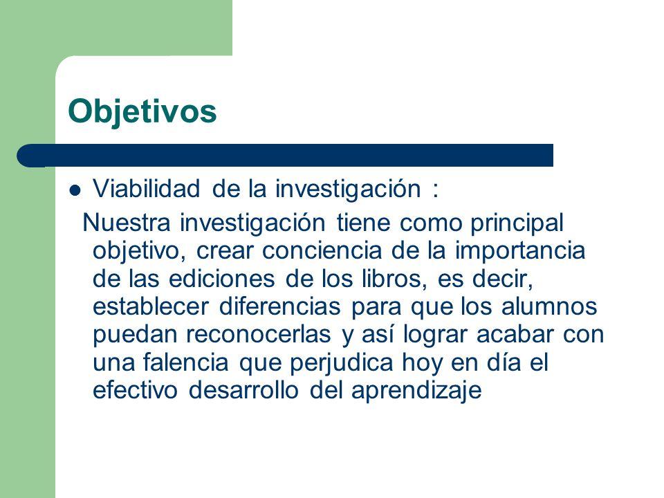 Objetivos Viabilidad de la investigación : Nuestra investigación tiene como principal objetivo, crear conciencia de la importancia de las ediciones de