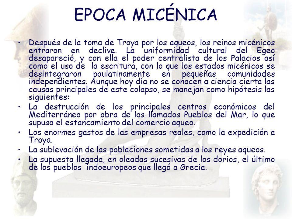 EPOCA MICÉNICA Después de la toma de Troya por los aqueos, los reinos micénicos entraron en declive. La uniformidad cultural del Egeo desapareció, y c