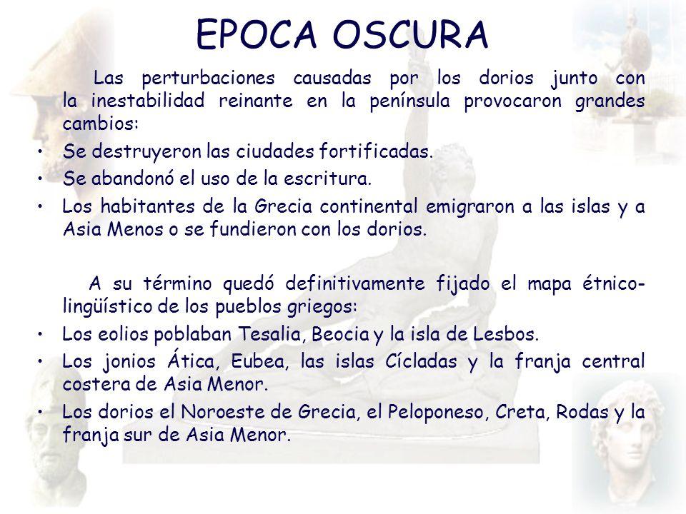 EPOCA OSCURA Las perturbaciones causadas por los dorios junto con la inestabilidad reinante en la península provocaron grandes cambios: Se destruyeron