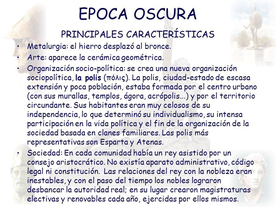 EPOCA OSCURA PRINCIPALES CARACTERÍSTICAS Metalurgia: el hierro desplazó al bronce. Arte: aparece la cerámica geométrica. Organización socio-política:
