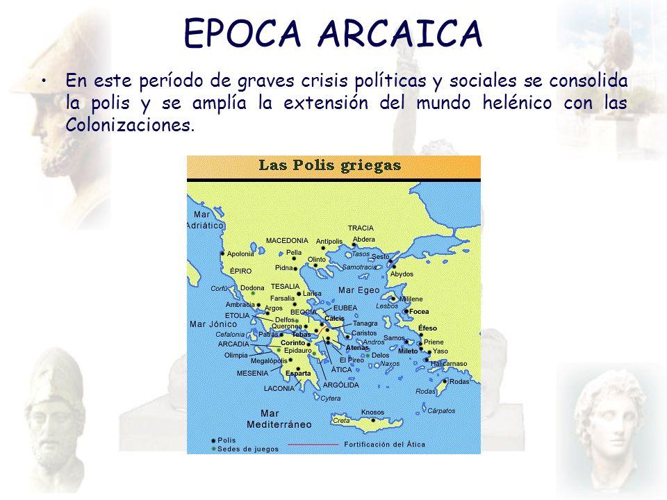 EPOCA ARCAICA En este período de graves crisis políticas y sociales se consolida la polis y se amplía la extensión del mundo helénico con las Coloniza