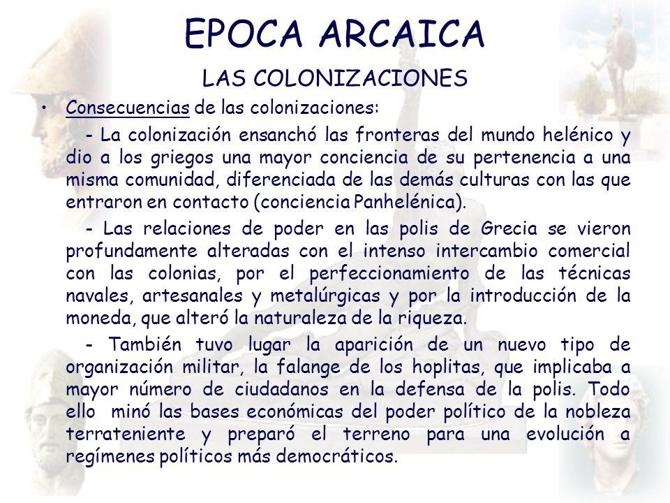EPOCA ARCAICA LAS COLONIZACIONES Consecuencias de las colonizaciones: - La colonización ensanchó las fronteras del mundo helénico y dio a los griegos