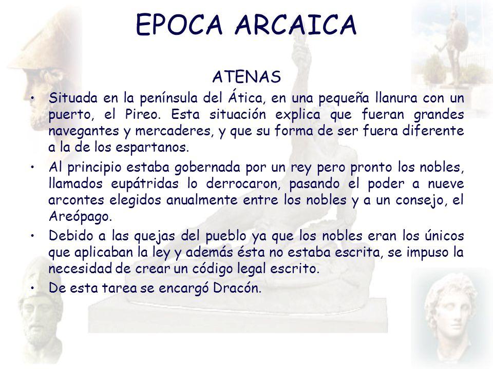 EPOCA ARCAICA ATENAS Situada en la península del Ática, en una pequeña llanura con un puerto, el Pireo. Esta situación explica que fueran grandes nave