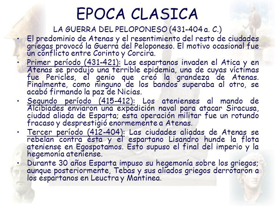 EPOCA CLASICA LA GUERRA DEL PELOPONESO (431-404 a. C.) El predominio de Atenas y el resentimiento del resto de ciudades griegas provocó la Guerra del