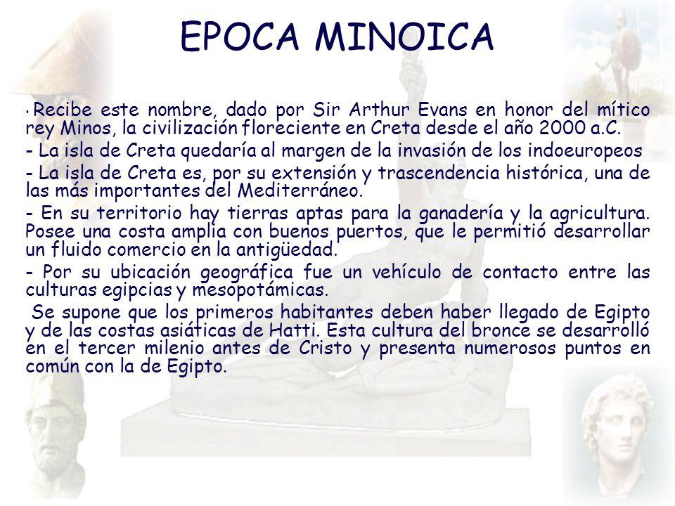EPOCA MINOICA Recibe este nombre, dado por Sir Arthur Evans en honor del mítico rey Minos, la civilización floreciente en Creta desde el año 2000 a.C.