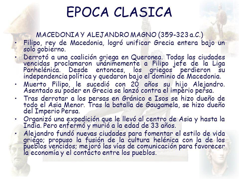EPOCA CLASICA MACEDONIA Y ALEJANDRO MAGNO (359-323 a.C.) Filipo, rey de Macedonia, logró unificar Grecia entera bajo un solo gobierno. Derrotó a una c