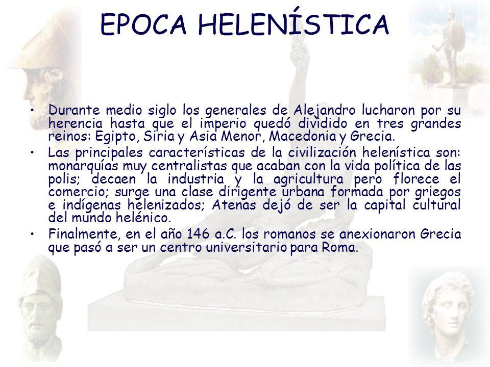 EPOCA HELENÍSTICA Durante medio siglo los generales de Alejandro lucharon por su herencia hasta que el imperio quedó dividido en tres grandes reinos: