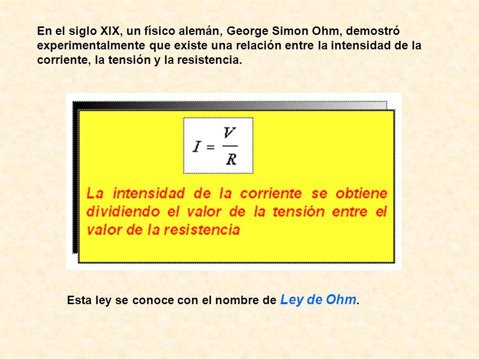 En el siglo XIX, un físico alemán, George Simon Ohm, demostró experimentalmente que existe una relación entre la intensidad de la corriente, la tensió