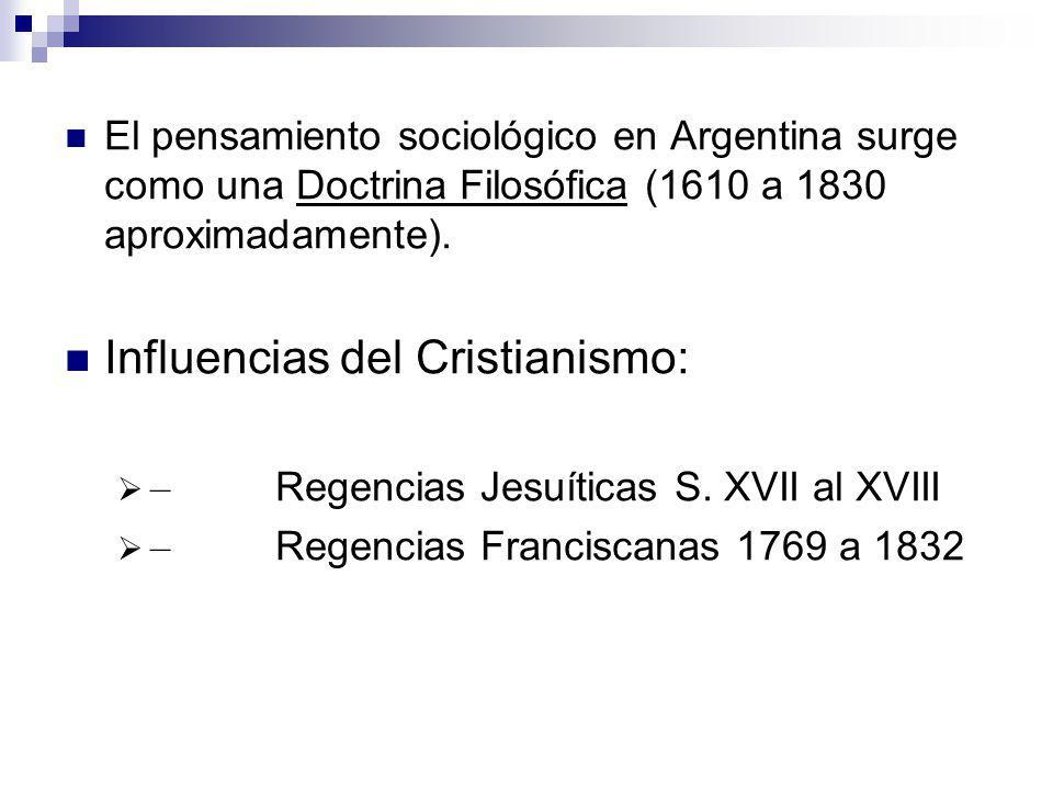 El pensamiento sociológico en Argentina surge como una Doctrina Filosófica (1610 a 1830 aproximadamente). Influencias del Cristianismo: – Regencias Je